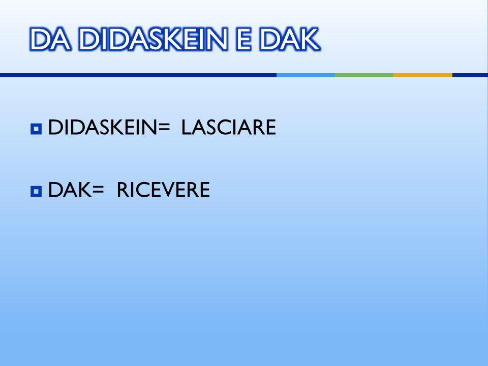 DIDASKEIN= LASCIARE  DAK= RICEVERE