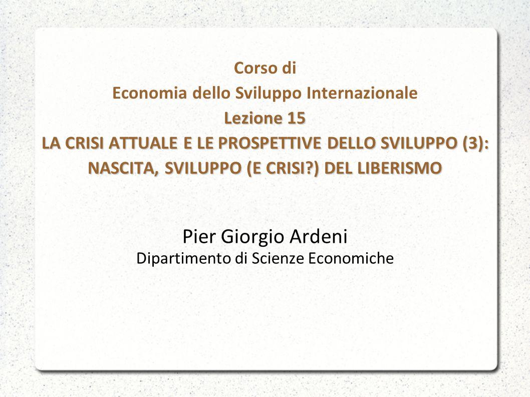 Lezione 15 LA CRISI ATTUALE E LE PROSPETTIVE DELLO SVILUPPO (3): NASCITA, SVILUPPO (E CRISI?) DEL LIBERISMO Corso di Economia dello Sviluppo Internazi