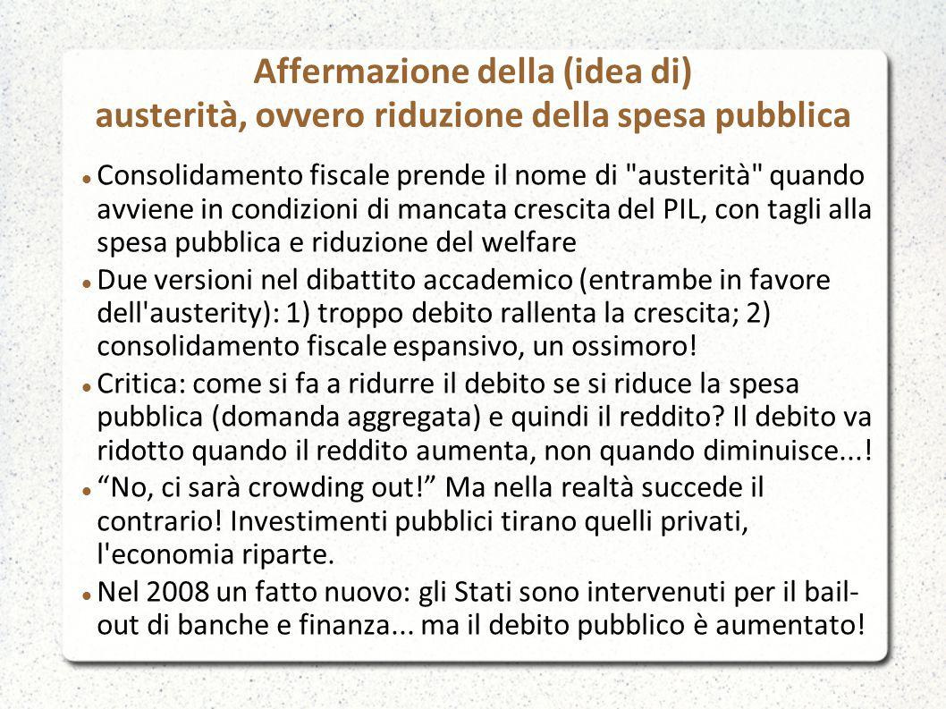 Affermazione della (idea di) austerità, ovvero riduzione della spesa pubblica Consolidamento fiscale prende il nome di austerità quando avviene in condizioni di mancata crescita del PIL, con tagli alla spesa pubblica e riduzione del welfare Due versioni nel dibattito accademico (entrambe in favore dell austerity): 1) troppo debito rallenta la crescita; 2) consolidamento fiscale espansivo, un ossimoro.