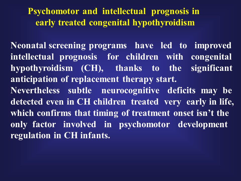 Psychomotor and intellectual prognosis in early treated congenital hypothyroidism Neonatal screening programs have led to improved intellectual progno