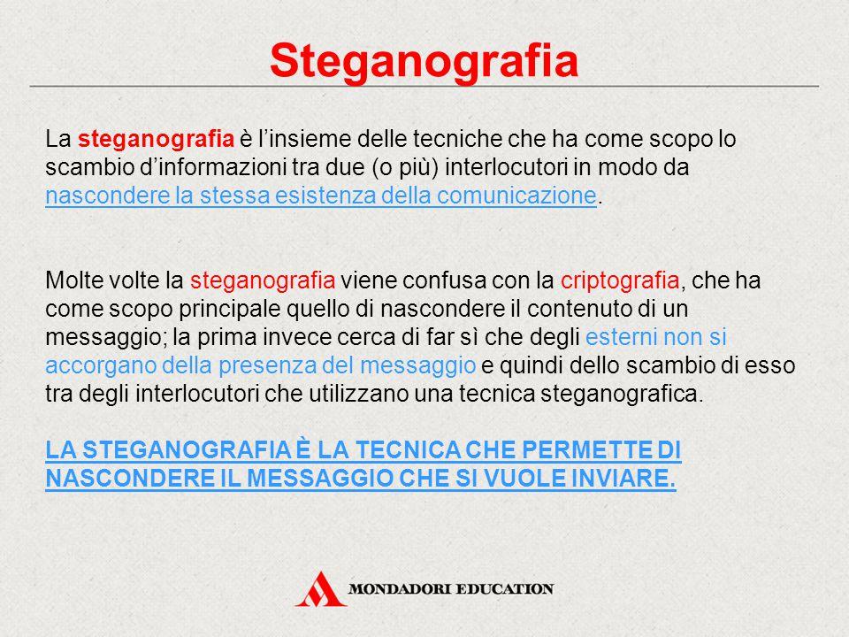 Steganografia La steganografia è l'insieme delle tecniche che ha come scopo lo scambio d'informazioni tra due (o più) interlocutori in modo da nascond
