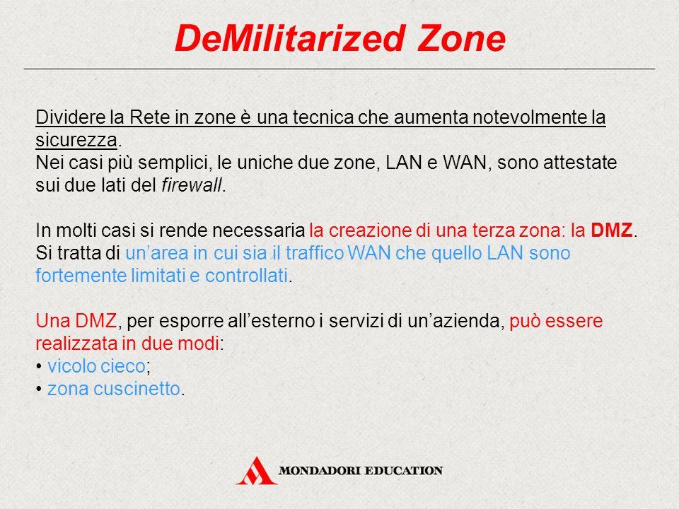 DeMilitarized Zone Dividere la Rete in zone è una tecnica che aumenta notevolmente la sicurezza. Nei casi più semplici, le uniche due zone, LAN e WAN,