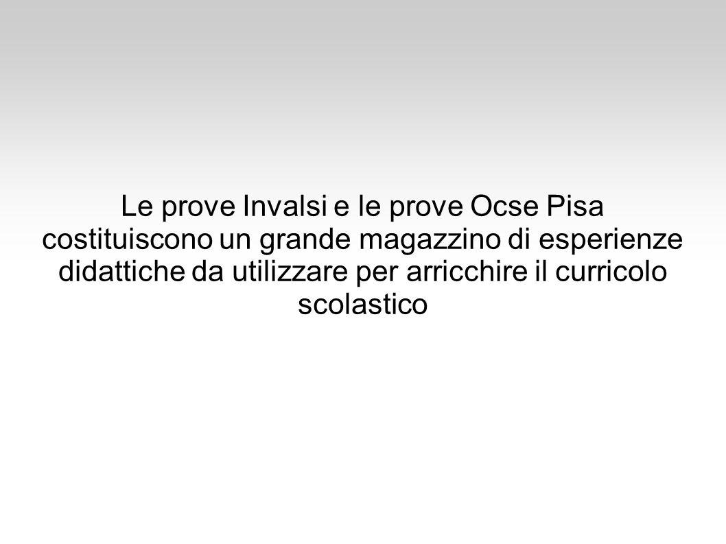 Le prove Invalsi e le prove Ocse Pisa costituiscono un grande magazzino di esperienze didattiche da utilizzare per arricchire il curricolo scolastico