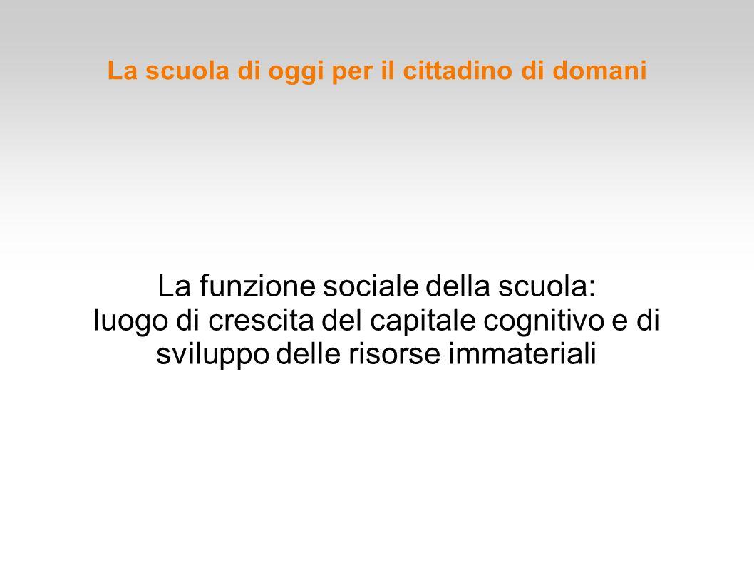 La scuola di oggi per il cittadino di domani La funzione sociale della scuola: luogo di crescita del capitale cognitivo e di sviluppo delle risorse im