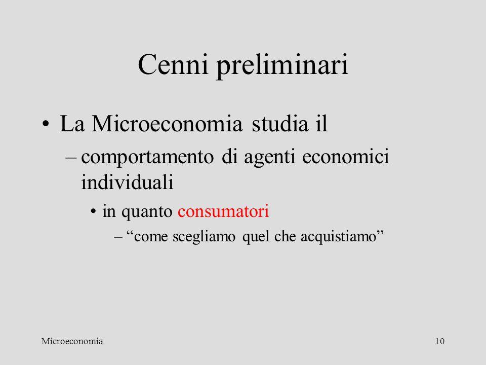 """Microeconomia10 Cenni preliminari La Microeconomia studia il –comportamento di agenti economici individuali in quanto consumatori –""""come scegliamo que"""