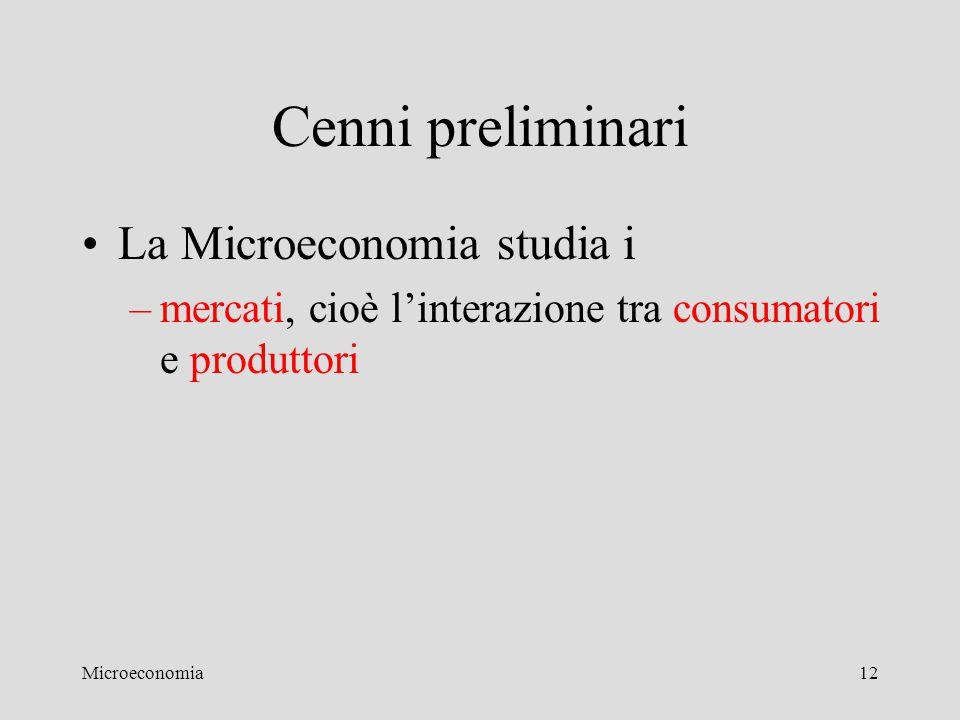 Microeconomia12 Cenni preliminari La Microeconomia studia i –mercati, cioè l'interazione tra consumatori e produttori