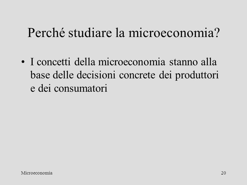 Microeconomia20 Perché studiare la microeconomia? I concetti della microeconomia stanno alla base delle decisioni concrete dei produttori e dei consum