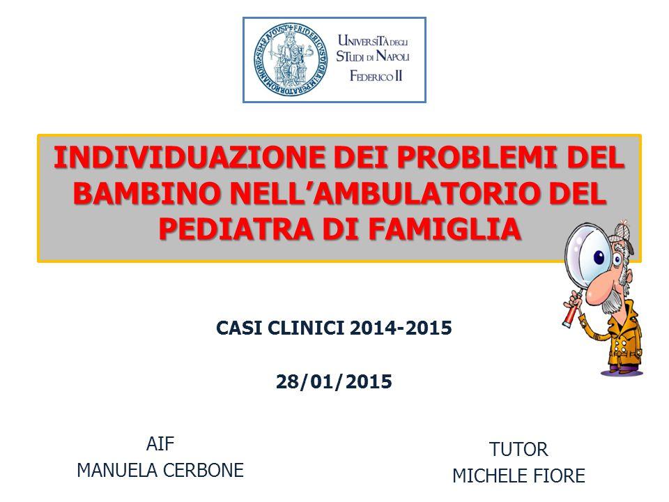 INDIVIDUAZIONE DEI PROBLEMI DEL BAMBINO NELL'AMBULATORIO DEL PEDIATRA DI FAMIGLIA AIF MANUELA CERBONE TUTOR MICHELE FIORE CASI CLINICI 2014-2015 28/01/2015