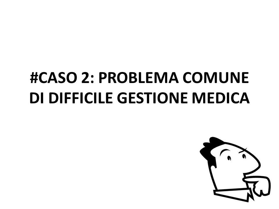 #CASO 2: PROBLEMA COMUNE DI DIFFICILE GESTIONE MEDICA