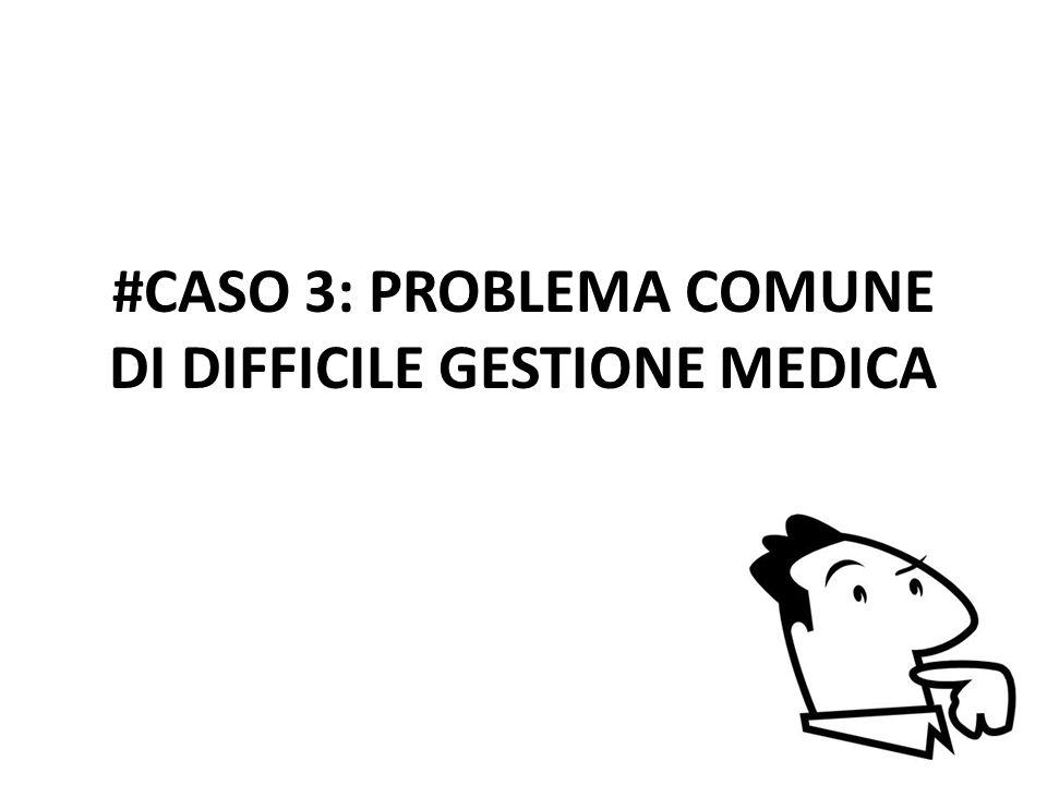 #CASO 3: PROBLEMA COMUNE DI DIFFICILE GESTIONE MEDICA