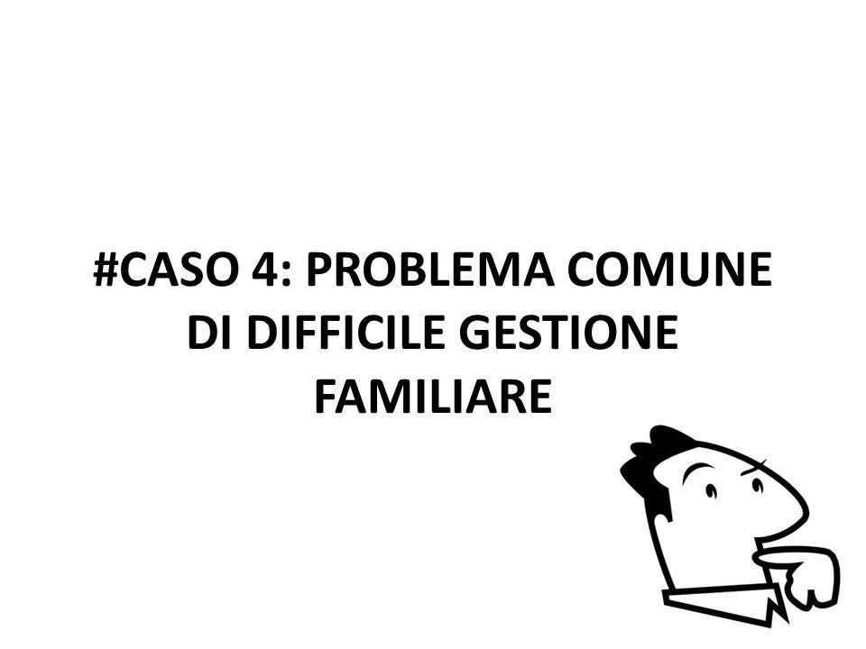 #CASO 4: PROBLEMA COMUNE DI DIFFICILE GESTIONE FAMILIARE
