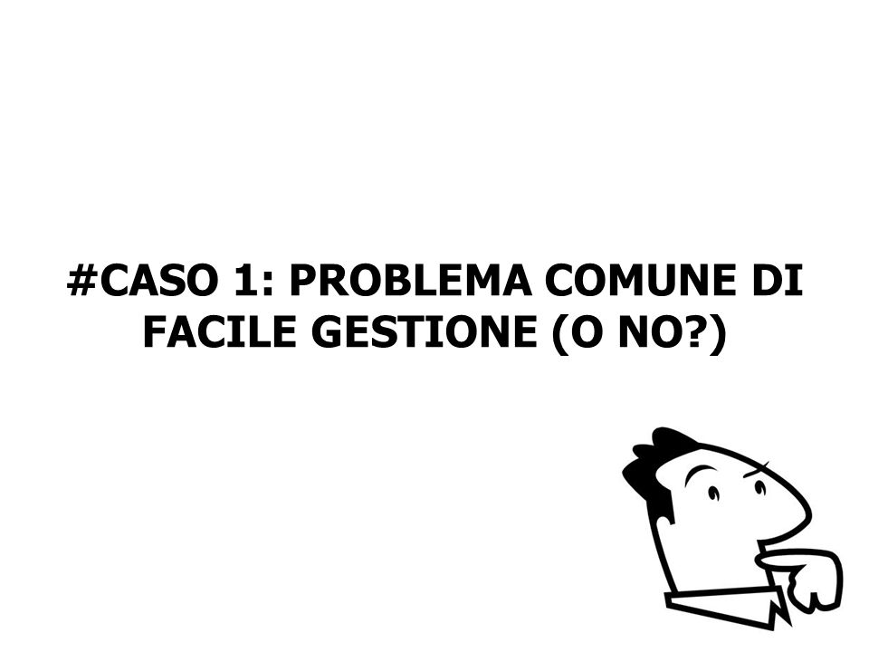 #CASO 1: PROBLEMA COMUNE DI FACILE GESTIONE (O NO?)
