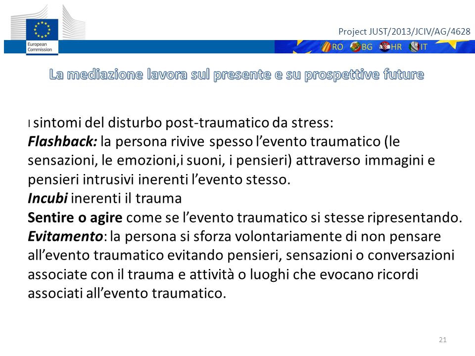 Project JUST/2013/JCIV/AG/4628 21 I sintomi del disturbo post-traumatico da stress: Flashback: la persona rivive spesso l'evento traumatico (le sensazioni, le emozioni,i suoni, i pensieri) attraverso immagini e pensieri intrusivi inerenti l'evento stesso.