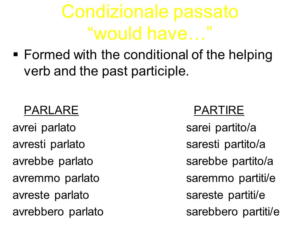 Condizionale passato would have…  Formed with the conditional of the helping verb and the past participle.