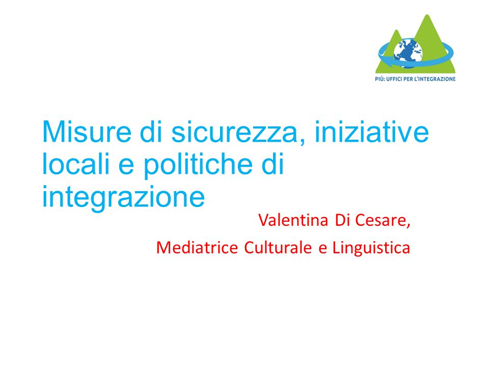 Misure di sicurezza, iniziative locali e politiche di integrazione Valentina Di Cesare, Mediatrice Culturale e Linguistica