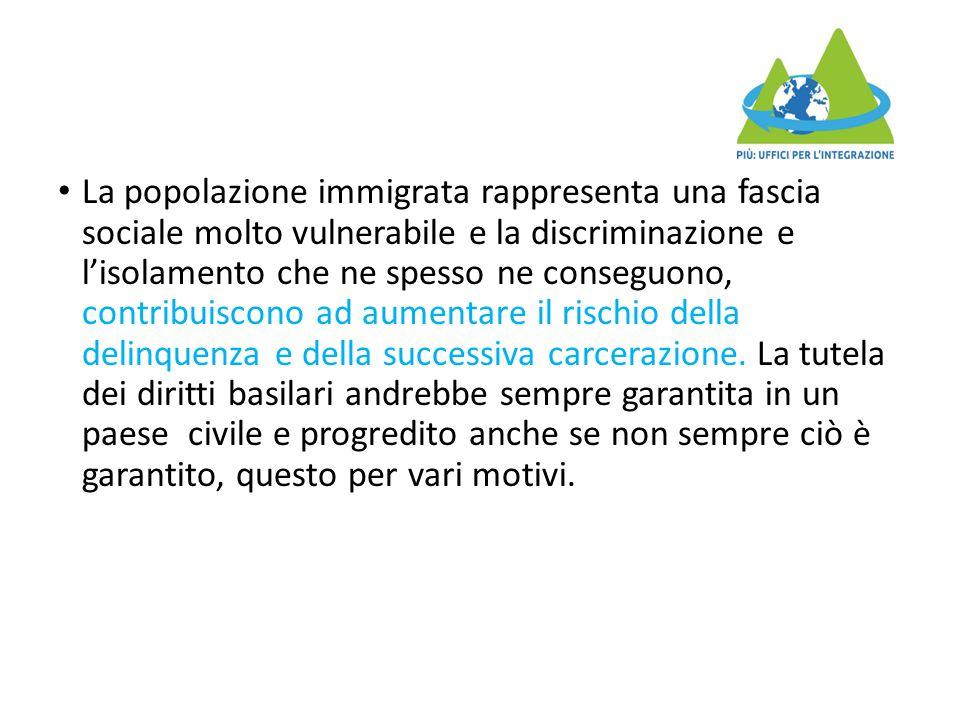 La popolazione immigrata rappresenta una fascia sociale molto vulnerabile e la discriminazione e l'isolamento che ne spesso ne conseguono, contribuiscono ad aumentare il rischio della delinquenza e della successiva carcerazione.