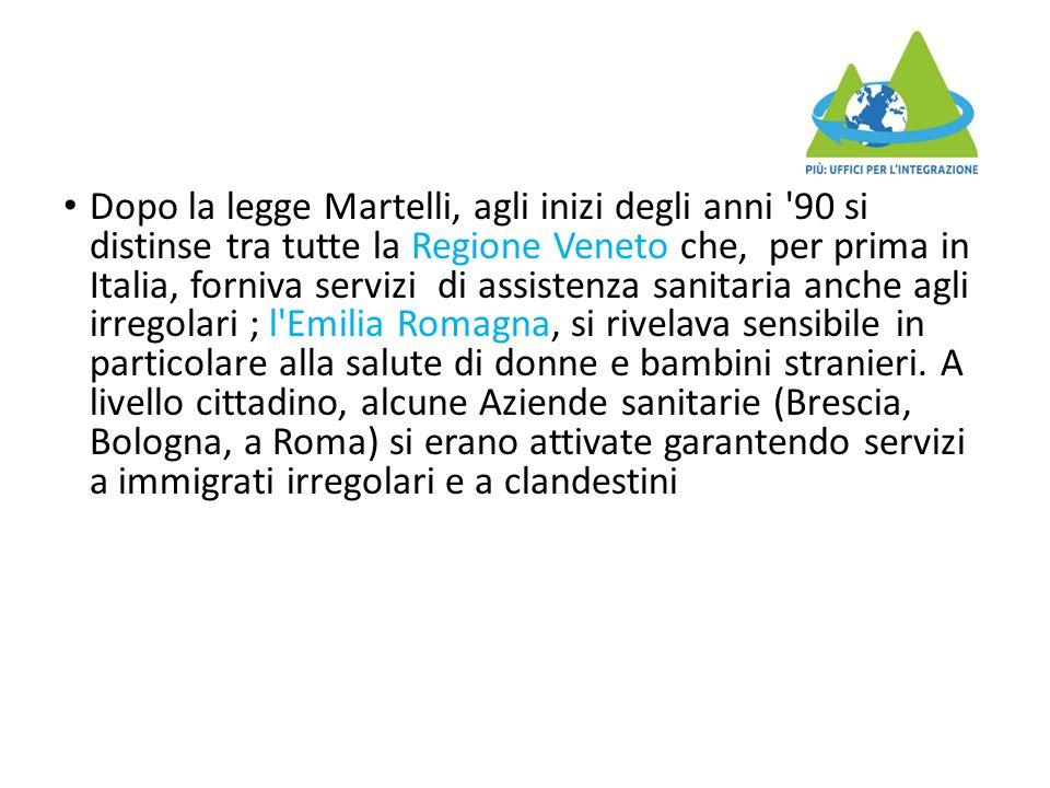 Dopo la legge Martelli, agli inizi degli anni 90 si distinse tra tutte la Regione Veneto che, per prima in Italia, forniva servizi di assistenza sanitaria anche agli irregolari ; l Emilia Romagna, si rivelava sensibile in particolare alla salute di donne e bambini stranieri.