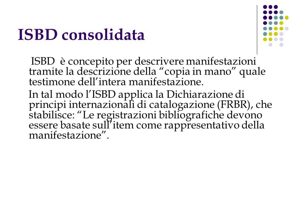 ISBD consolidata ISBD è concepito per descrivere manifestazioni tramite la descrizione della copia in mano quale testimone dell'intera manifestazione.