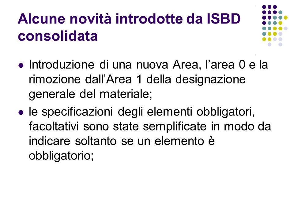 Alcune novità introdotte da ISBD consolidata Introduzione di una nuova Area, l'area 0 e la rimozione dall'Area 1 della designazione generale del materiale; le specificazioni degli elementi obbligatori, facoltativi sono state semplificate in modo da indicare soltanto se un elemento è obbligatorio;