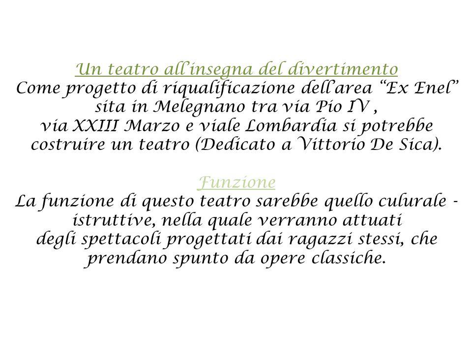 Un teatro all'insegna del divertimento Come progetto di riqualificazione dell'area Ex Enel sita in Melegnano tra via Pio IV, via XXIII Marzo e viale Lombardia si potrebbe costruire un teatro (Dedicato a Vittorio De Sica).