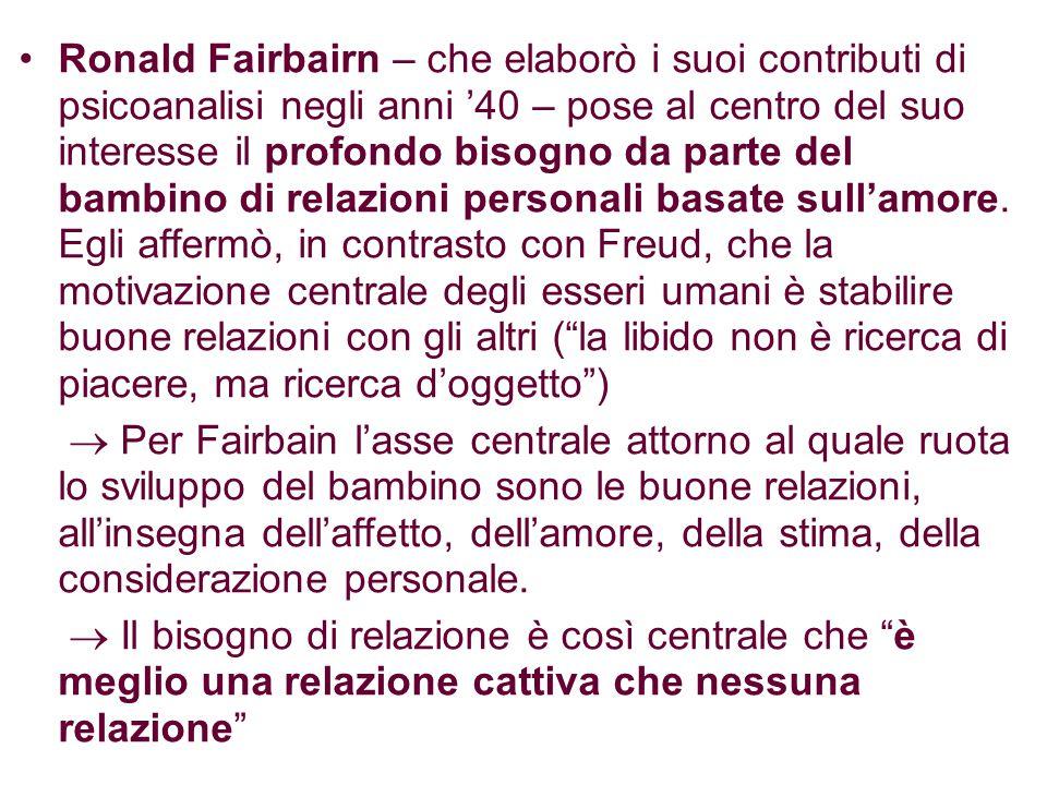 Ronald Fairbairn – che elaborò i suoi contributi di psicoanalisi negli anni '40 – pose al centro del suo interesse il profondo bisogno da parte del bambino di relazioni personali basate sull'amore.