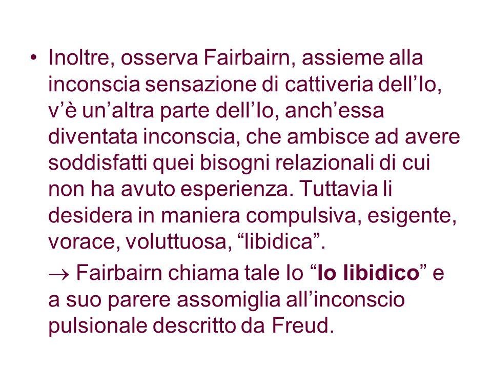 Inoltre, osserva Fairbairn, assieme alla inconscia sensazione di cattiveria dell'Io, v'è un'altra parte dell'Io, anch'essa diventata inconscia, che ambisce ad avere soddisfatti quei bisogni relazionali di cui non ha avuto esperienza.