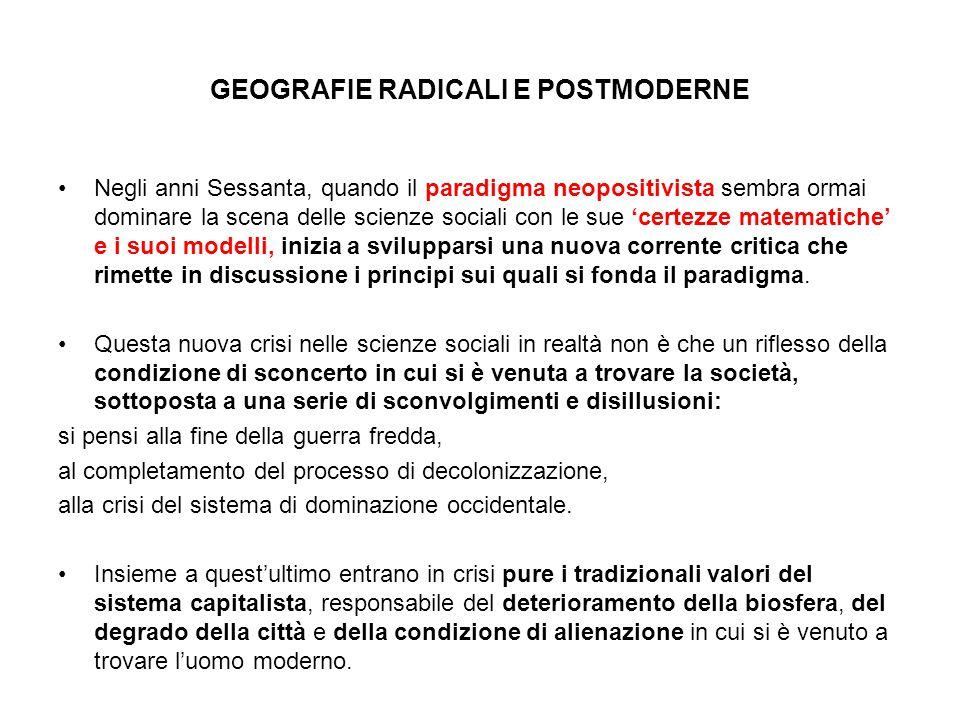GEOGRAFIE RADICALI E POSTMODERNE Negli anni Sessanta, quando il paradigma neopositivista sembra ormai dominare la scena delle scienze sociali con le s