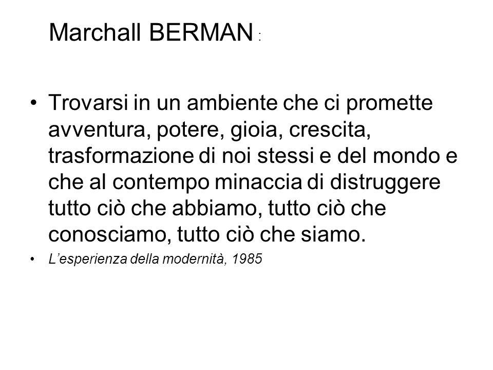Marchall BERMAN : Trovarsi in un ambiente che ci promette avventura, potere, gioia, crescita, trasformazione di noi stessi e del mondo e che al contempo minaccia di distruggere tutto ciò che abbiamo, tutto ciò che conosciamo, tutto ciò che siamo.