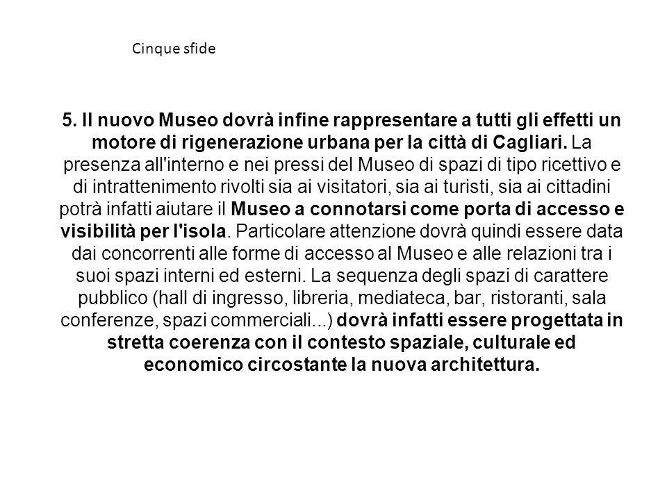 5. Il nuovo Museo dovrà infine rappresentare a tutti gli effetti un motore di rigenerazione urbana per la città di Cagliari. La presenza all'interno e