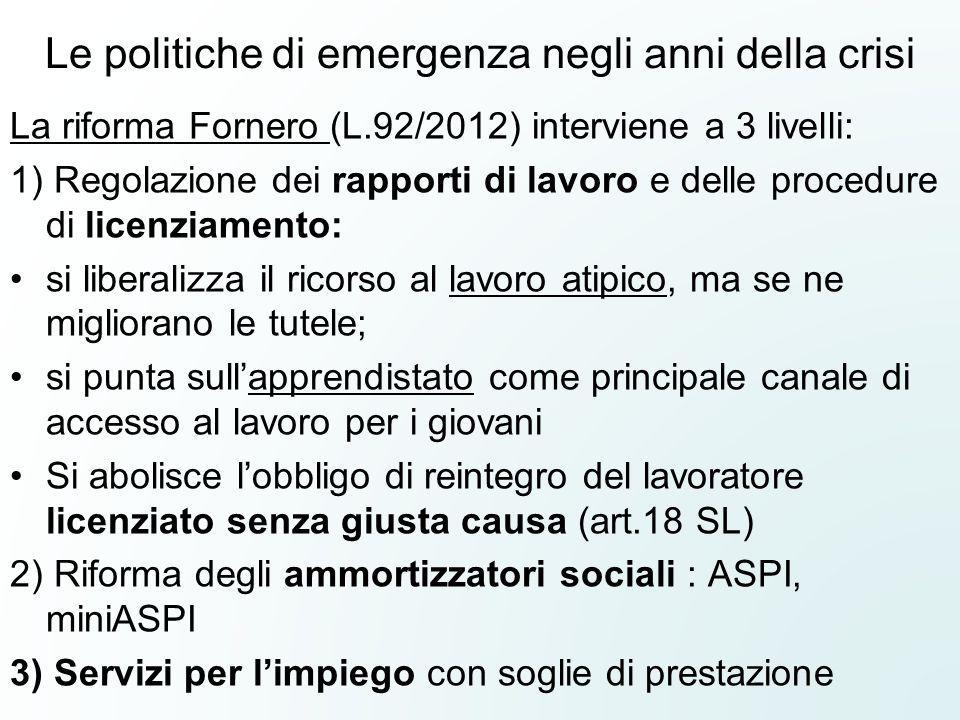 Le politiche di emergenza negli anni della crisi La riforma Fornero (L.92/2012) interviene a 3 livelli: 1) Regolazione dei rapporti di lavoro e delle