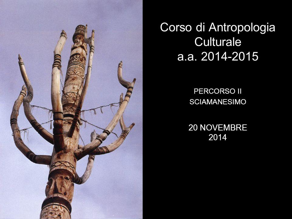 Corso di Antropologia Culturale a.a. 2014-2015 PERCORSO II SCIAMANESIMO 20 NOVEMBRE 2014