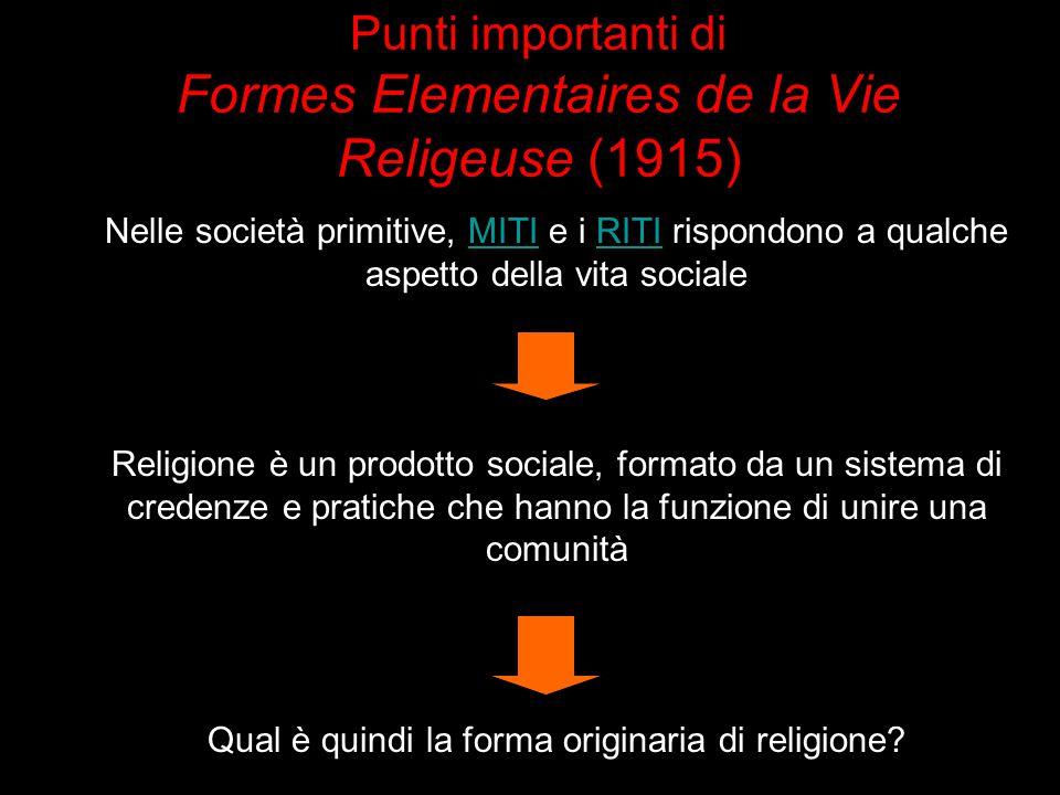Punti importanti di Formes Elementaires de la Vie Religeuse (1915) Nelle società primitive, MITI e i RITI rispondono a qualche aspetto della vita soci