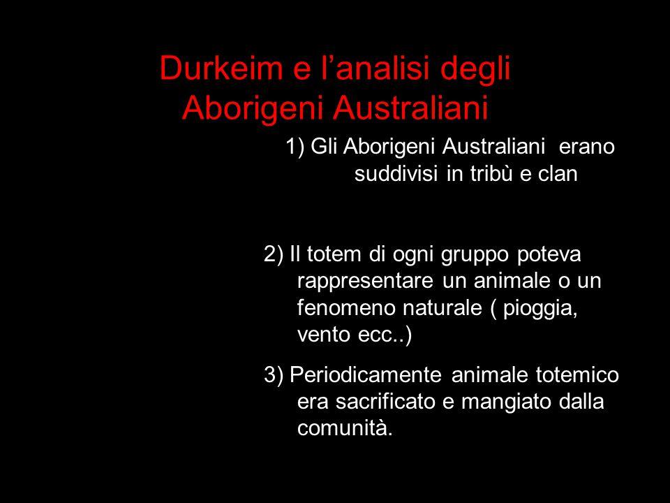 Durkeim e l'analisi degli Aborigeni Australiani 1) Gli Aborigeni Australiani erano suddivisi in tribù e clan 2) Il totem di ogni gruppo poteva rappres