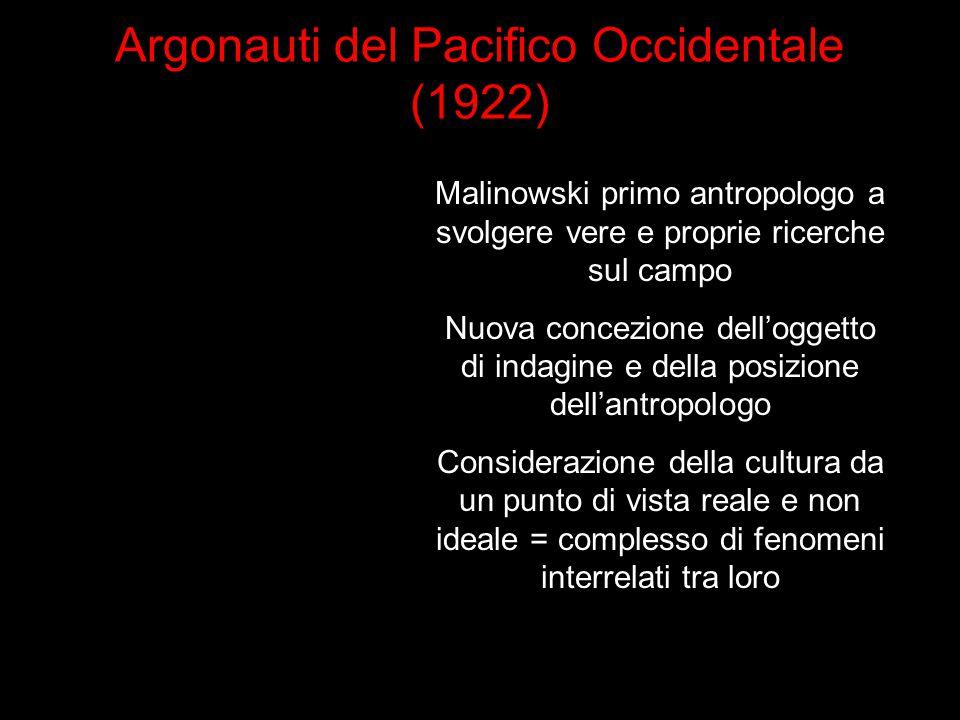 Argonauti del Pacifico Occidentale (1922) Malinowski primo antropologo a svolgere vere e proprie ricerche sul campo Nuova concezione dell'oggetto di i