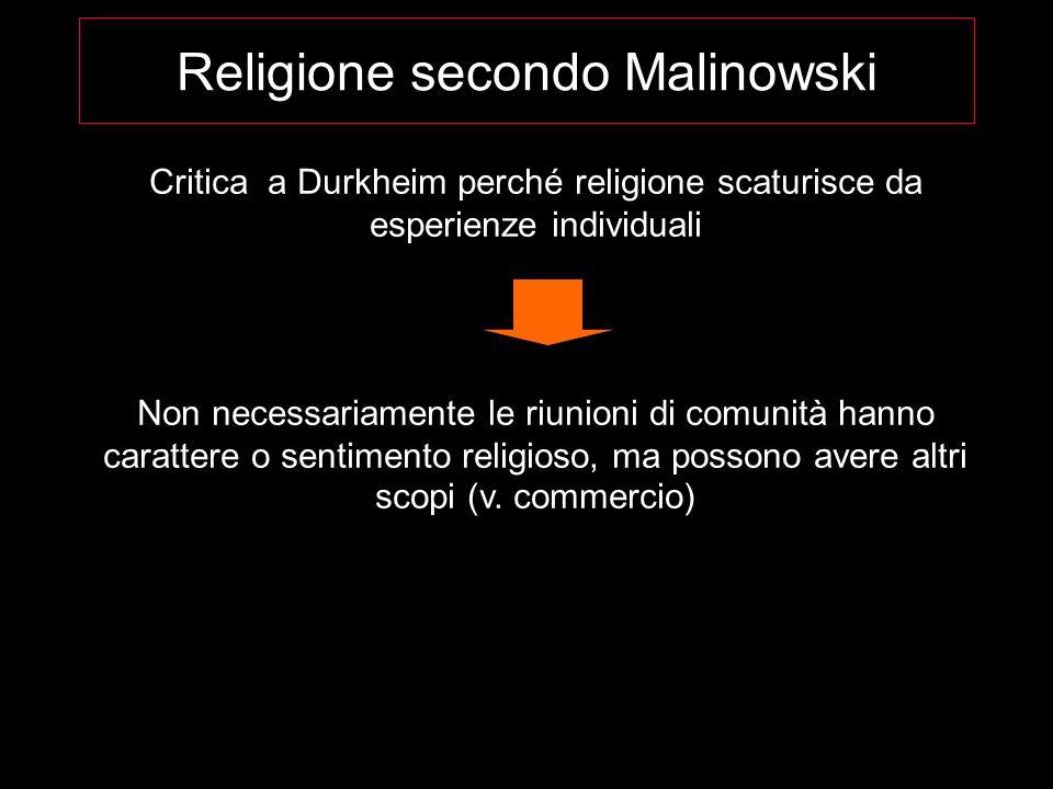 Religione secondo Malinowski Critica a Durkheim perché religione scaturisce da esperienze individuali Non necessariamente le riunioni di comunità hann