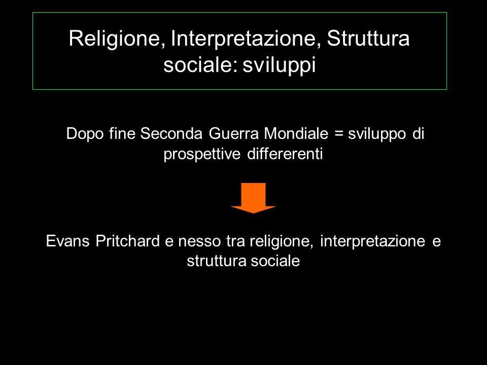Religione, Interpretazione, Struttura sociale: sviluppi Dopo fine Seconda Guerra Mondiale = sviluppo di prospettive differerenti Evans Pritchard e nes