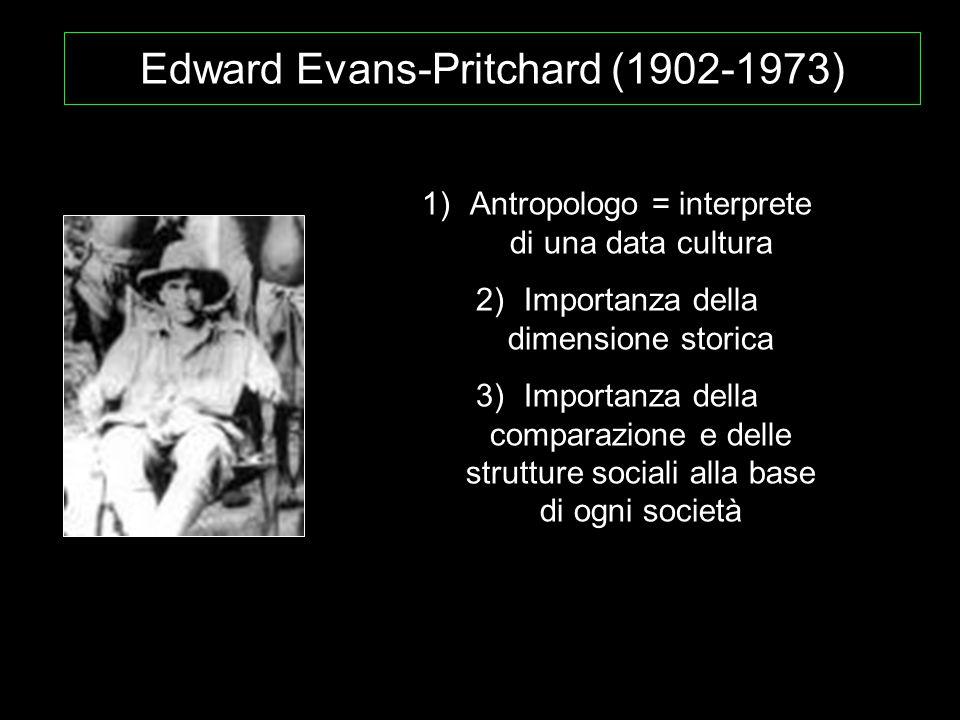 Edward Evans-Pritchard (1902-1973) 1)Antropologo = interprete di una data cultura 2)Importanza della dimensione storica 3)Importanza della comparazion