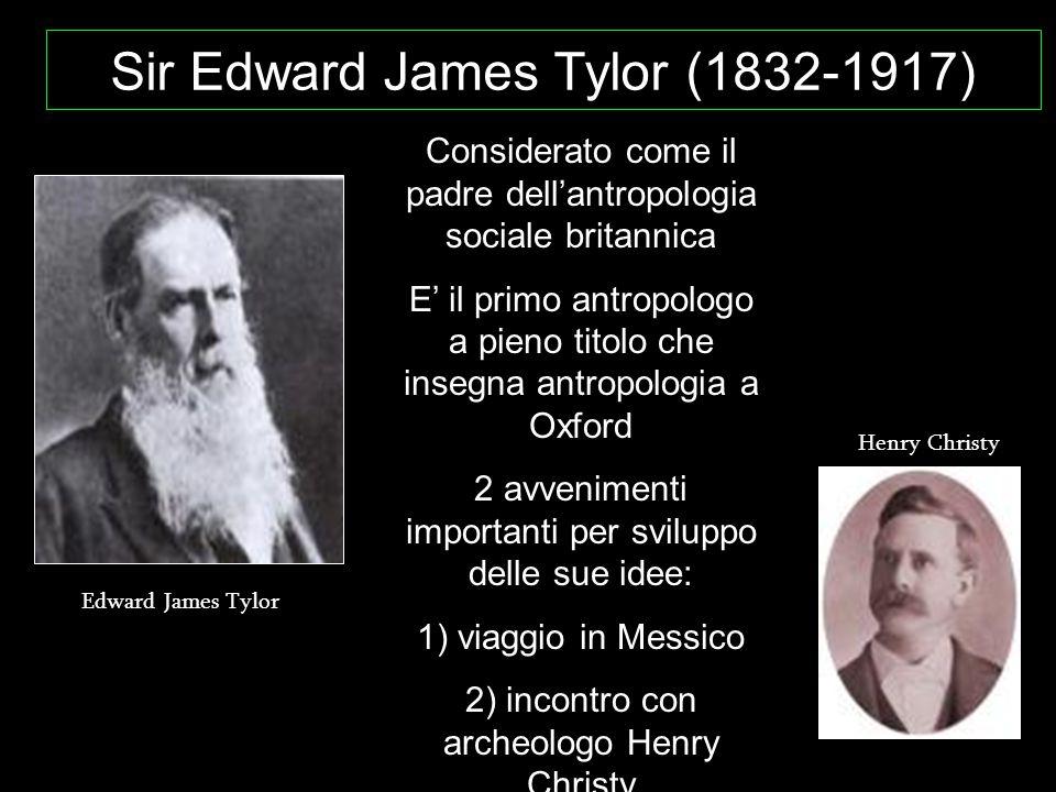 Sir Edward James Tylor (1832-1917) Considerato come il padre dell'antropologia sociale britannica E' il primo antropologo a pieno titolo che insegna a