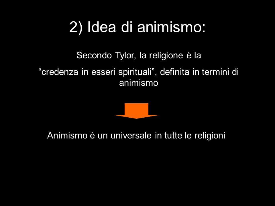 """Secondo Tylor, la religione è la """"credenza in esseri spirituali"""", definita in termini di animismo Animismo è un universale in tutte le religioni 2) Id"""