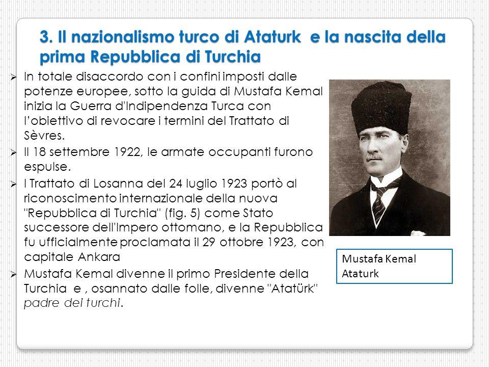 3. Il nazionalismo turco di Ataturk e la nascita della prima Repubblica di Turchia  In totale disaccordo con i confini imposti dalle potenze europee,