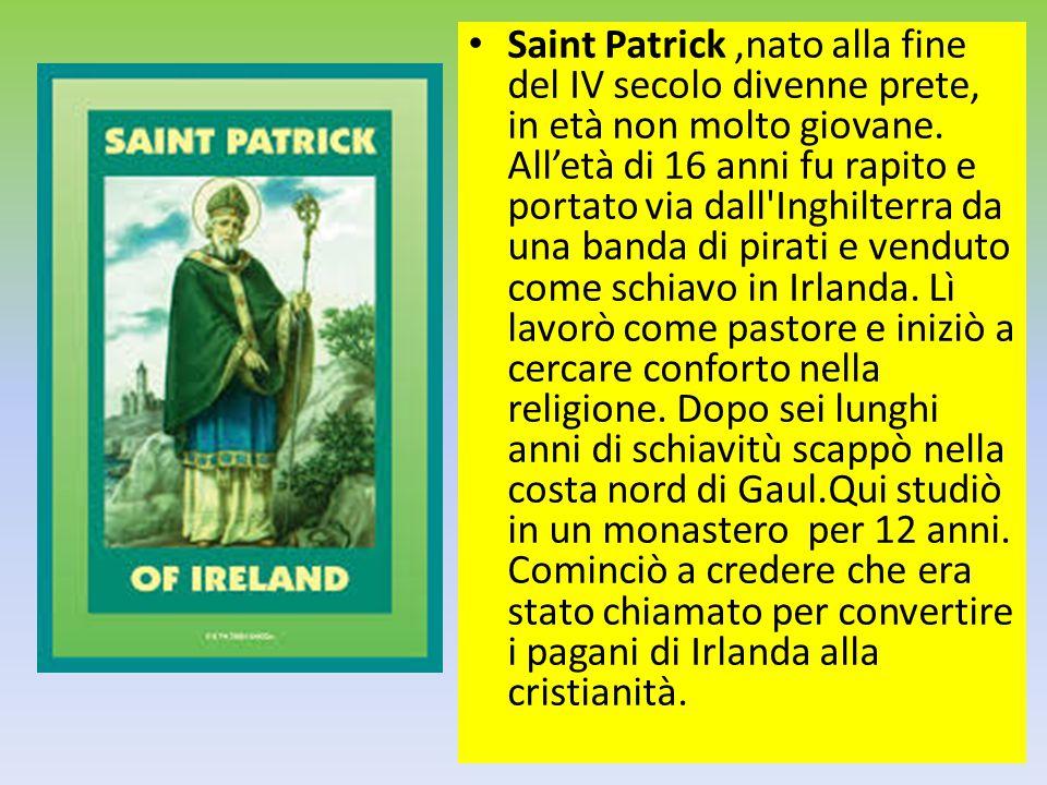 Saint Patrick,nato alla fine del IV secolo divenne prete, in età non molto giovane. All'età di 16 anni fu rapito e portato via dall'Inghilterra da una
