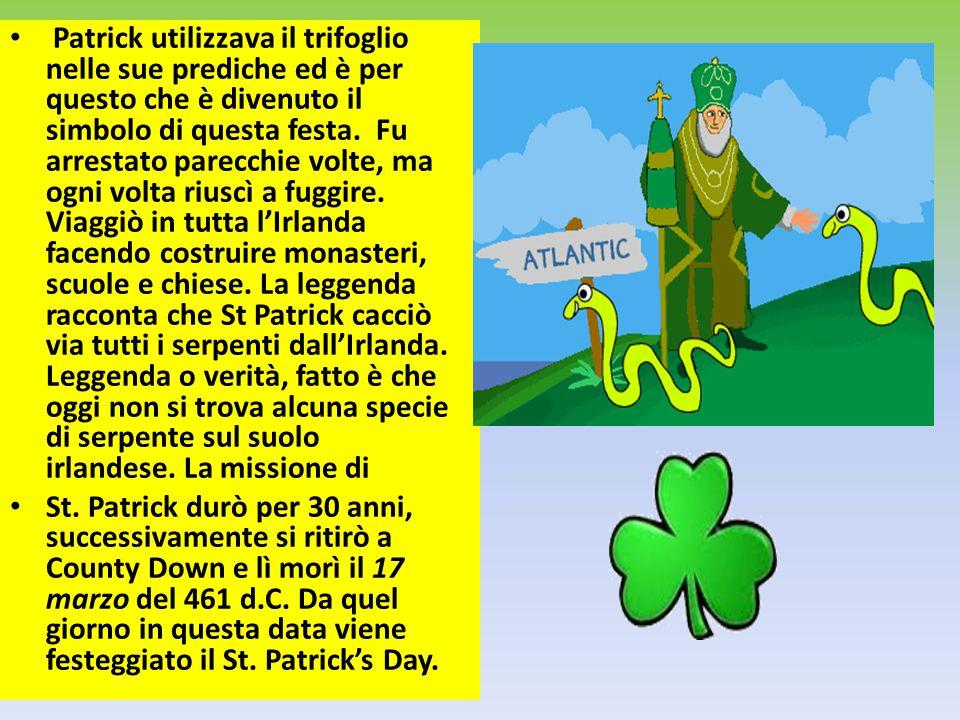 Patrick utilizzava il trifoglio nelle sue prediche ed è per questo che è divenuto il simbolo di questa festa. Fu arrestato parecchie volte, ma ogni vo
