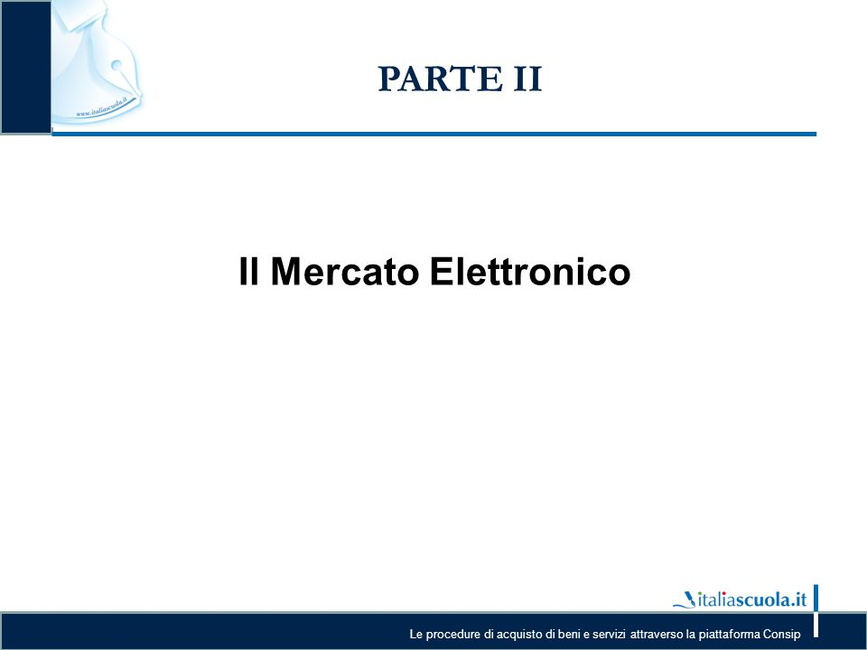 Le procedure di acquisto di beni e servizi attraverso la piattaforma Consip PARTE II Il Mercato Elettronico