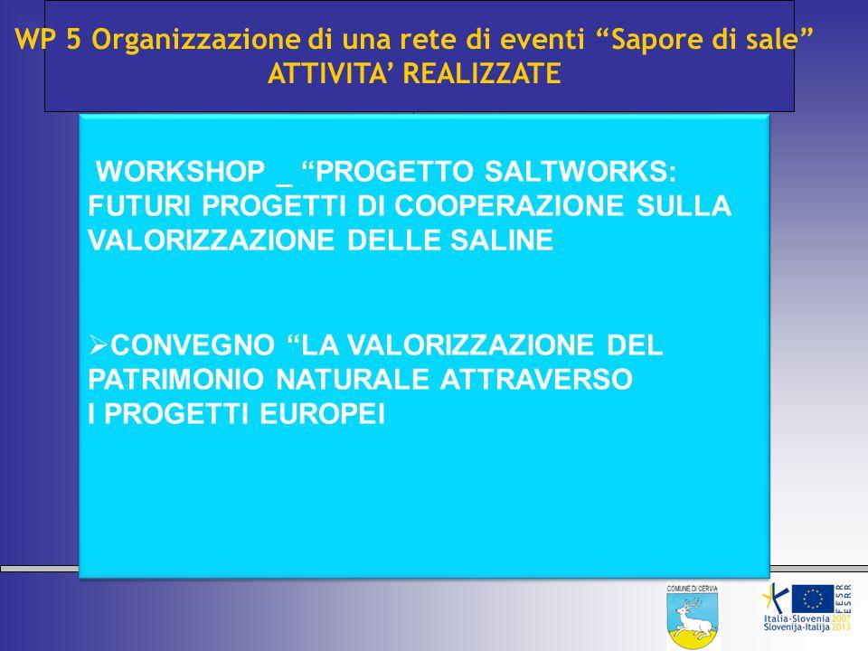 WP 5 Organizzazione di una rete di eventi Sapore di sale ATTIVITA' REALIZZATE WORKSHOP _ PROGETTO SALTWORKS: FUTURI PROGETTI DI COOPERAZIONE SULLA VALORIZZAZIONE DELLE SALINE  CONVEGNO LA VALORIZZAZIONE DEL PATRIMONIO NATURALE ATTRAVERSO I PROGETTI EUROPEI WORKSHOP _ PROGETTO SALTWORKS: FUTURI PROGETTI DI COOPERAZIONE SULLA VALORIZZAZIONE DELLE SALINE  CONVEGNO LA VALORIZZAZIONE DEL PATRIMONIO NATURALE ATTRAVERSO I PROGETTI EUROPEI