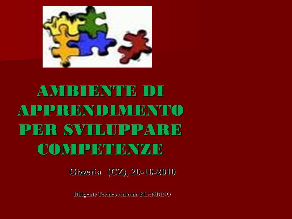 AMBIENTE DI APPRENDIMENTO PER SVILUPPARE COMPETENZE Gizzeria (CZ), 20-10-2010 Dirigente Tecnico Antonio BLANDINO