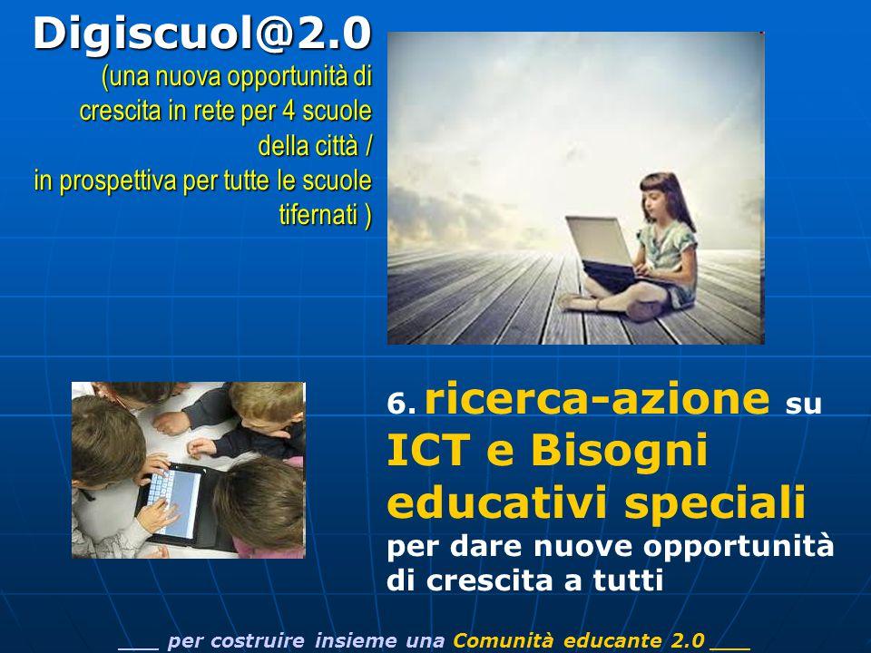 6. ricerca-azione su ICT e Bisogni educativi speciali per dare nuove opportunità di crescita a tutti ___ per costruire insieme una Comunità educante 2