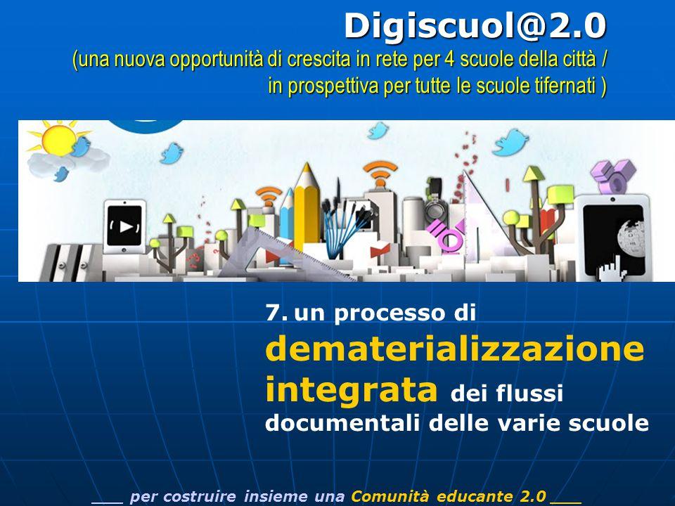 7. un processo di dematerializzazione integrata dei flussi documentali delle varie scuole ___ per costruire insieme una Comunità educante 2.0 ___Digis