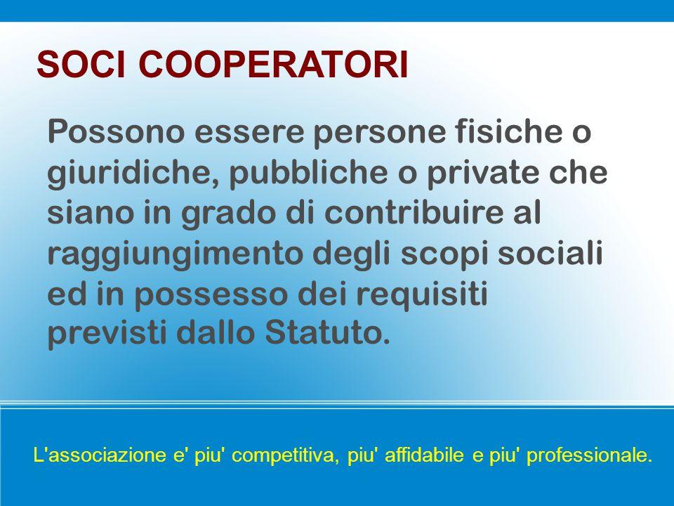 SOCI COOPERATORI Possono essere persone fisiche o giuridiche, pubbliche o private che siano in grado di contribuire al raggiungimento degli scopi sociali ed in possesso dei requisiti previsti dallo Statuto.