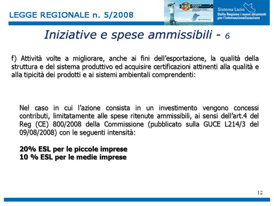 12 Iniziative e spese ammissibili - 6 f) Attività volte a migliorare, anche ai fini dell'esportazione, la qualità della struttura e del sistema produttivo ed acquisire certificazioni attinenti alla qualità e alla tipicità dei prodotti e ai sistemi ambientali comprendenti: Nel caso in cui l'azione consista in un investimento vengono concessi contributi, limitatamente alle spese ritenute ammissibili, ai sensi dell'art.4 del Reg (CE) 800/2008 della Commissione (pubblicato sulla GUCE L214/3 del 09/08/2008) con le seguenti intensità: 20% ESL per le piccole imprese 10 % ESL per le medie imprese