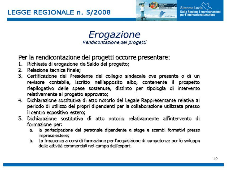 19 Erogazione Rendicontazione dei progetti Per la rendicontazione dei progetti occorre presentare: 1.Richiesta di erogazione de Saldo del progetto; 2.